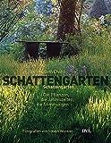 Schattengarten: Die Pflanzen, die Jahreszeiten, die Stimmungen