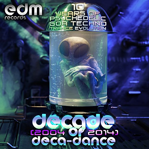 Decade of Deca-dance 1 - 10 years of Psychedelic Goa Techno Trance Evolution (2004-2014)