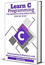 C: Learn C programming Language The Absolute Beginner Guide Step by Step: (C Programming for Beginners with Hands-on Approach Learn Coding Fast)