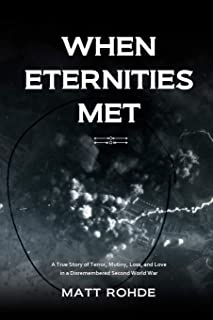 When Eternities Met: A True Story of Terror, Mutiny, Loss, and Love in a Disremembered Second World War