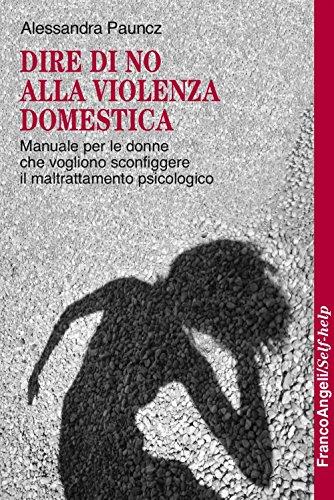 Dire di no alla violenza domestica. Manuale per le donne che vogliono sconfiggere il maltrattamento psicologico