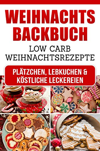 Low Carb Weihnachtsbäckerei: Low Carb Weihnachtsrezepte für Plätzchen, Lebkuchen & köstliche Leckereien