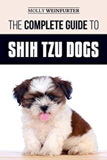 The Complete Guide to Shih Tzu Dogs: Learn Everything You Need to Know in Order to Prepare For, Find, Love, and Successful...