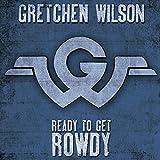 Songtexte von Gretchen Wilson - Ready to Get Rowdy
