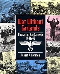 War Without Garlands: Barbarossa 1941/42: Robert Kershaw