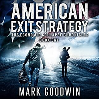 American Exit Strategy     The Economic Collapse Chronicles, Volume 1              By:                                                                                                                                 Mark Goodwin                               Narrated by:                                                                                                                                 Kevin Pierce                      Length: 7 hrs and 46 mins     1,601 ratings     Overall 4.3