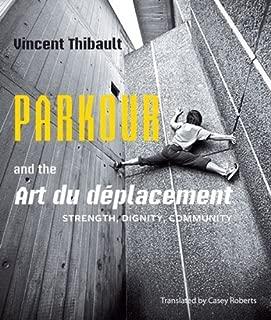 Parkour and the Art du déplacement: Strength, Dignity, Community by Thibault, Vincent (2013) Paperback