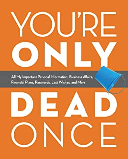 You're Only Dead Once: All My Important Personal Information, Business Affairs, Financial Plans, Passwords, Last Wishes, and More