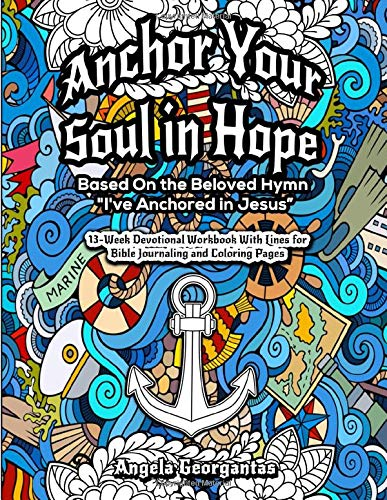 """Anchor Your Soul in Hope: 13-Week Devotional Based on the Beloved Hymn """"I've Anchored in Jesus"""" With Lines for Bible Journaling and Coloring Pages"""