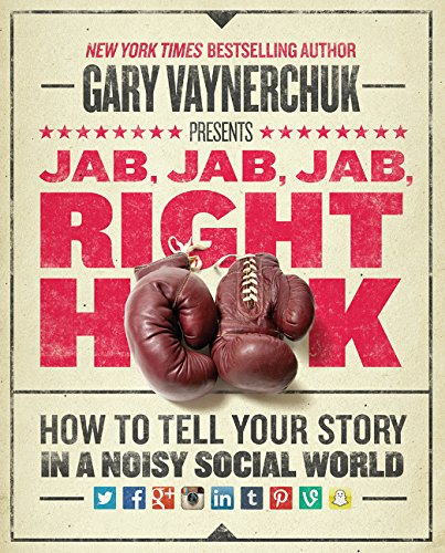Jab, Jab, Jab, Right Hook: How to Tell Your Story in a Noisy Social World: How to Tell Your Story in a Noisy World