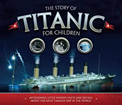 The Story of Titanic for Children: Astonishing Little-Known Facts and Details About the..