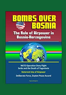 Bombs Over Bosnia: The Role of Airpower in Bosnia-Herzegovina - NATO Operation Deny Flight, Serbs and the Death of Yugoslavia, Deterrent Use of Airpower, Deliberate Force, Dayton Peace Accord