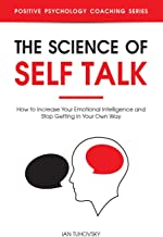 The Science of Self Talk: How to Increase Your Emotional Intelligence and Stop Getting in Your Own Way (Positive Psychology Coaching Series)