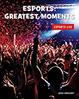 Esports: Greatest Moments (21st Century Skills Library: Esports Live)