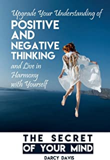 The Secret of Your Mind: Upgrade Your Understanding of Positive and Negative Thinking And Live in Harmony with Yourself