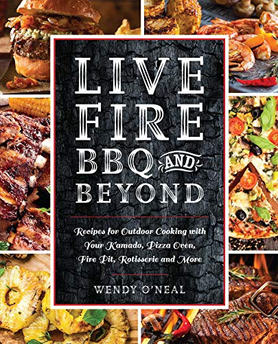 Live Fire BBQ and Beyond: Recipes for Outdoor Cooking with Your Kamado, Pizza Oven, Fire Pit, Rotisserie and More