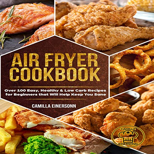 Air Fryer Cookbook: Over 100 Easy, Healthy & Low Carb Recipes for Beginners That Will Help Keep You Sane audiobook cover art