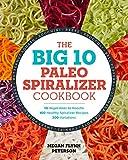 The Big 10 Paleo Spiralizer Cookbook: 10 Vegetables to Noodle, 100 Healthy Spiralizer Recipes, 300...