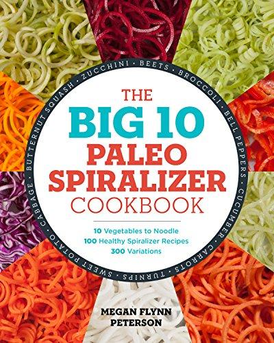 The Big 10 Paleo Spiralizer Cookbook: 10 Vegetables to Noodle, 100...