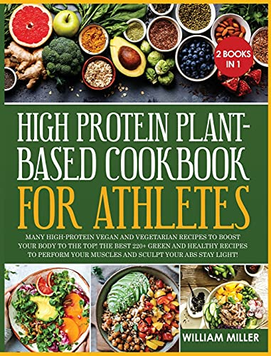 High Protein Plant-Based Cookbook for Athletes: Many High-Protein Vegan and Vegetarian Recipes to Boost your Body to the TOP! The Best 220+ Green and ... your Muscles and Sculpt your Abs stay LIGHT!