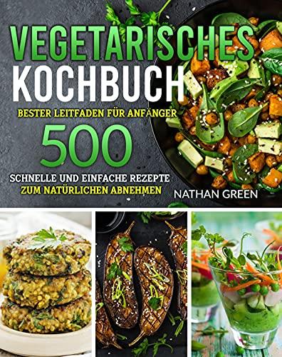 Vegetarisches Kochbuch: Bester Leitfaden für Anfänger: 500 schnelle und einfache Rezepte zum natürlichen Abnehmen