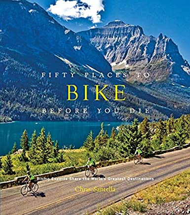 Fifty Places to Bike Before You Die:Biking Experts Share the Worl: Biking Experts Share the World's Greatest Destinations
