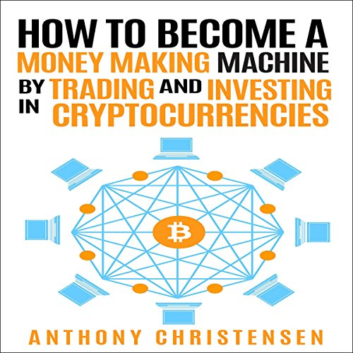 How to Become a Money Making Machine by Trading and Investing in Cryptocurrencies audiobook cover art