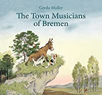 The Town Musicians of Bremen: From the Story by Jacob and Wilhelm Grimm