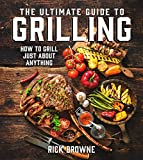 The Ultimate Guide to Grilling: How to Grill Just about Anything