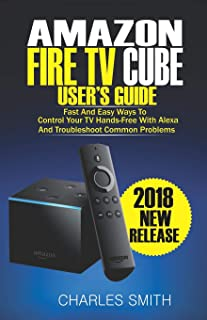 Amazon Fire TV Cube User's Guide: Fast and Easy Ways to Control Your TV Hands-Free with Alexa and Troubleshoot Common Problems