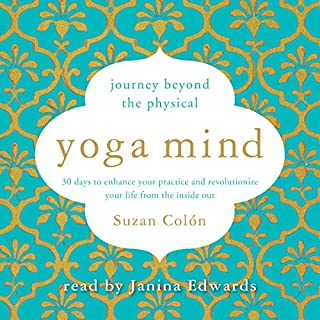 Yoga Mind     Journey Beyond the Physical: 30 Days to Enhance Your Practice and Revolutionize Your Life from the Inside Out              By:                                                                                                                                 Suzan Colón                               Narrated by:                                                                                                                                 Janina Edwards                      Length: 6 hrs and 40 mins     3 ratings     Overall 5.0