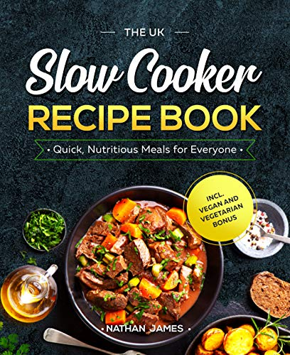 The UK Slow Cooker Recipe Book: Quick, Nutritious Meals for Everyone incl. Vegan and Vegetarian Bonus (English Edition)
