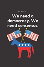We need a democracy. We need consensus.: Joe Biden 2020 Presidential Campaign Notebook/ Notepad/ Journal/ Diary, Lined Not...