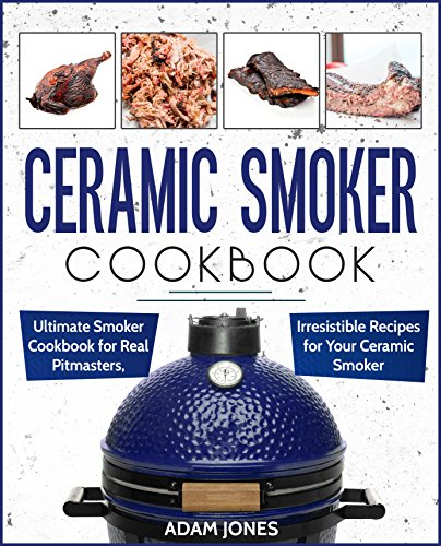 Ceramic Smoker Cookbook: Ultimate Smoker Cookbook for Real Pitmasters, Irresistible Recipes for Your Ceramic Smoker by [Adam Jones]