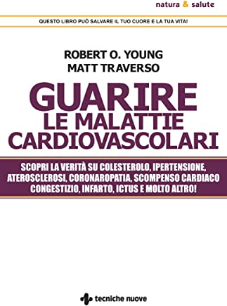 Guarire le malattie cardiovascolari: Scopri la verità su colesterolo, ipertensione, aterosclerosi, coronaropatia, scompenso cardiaco congestizio, infarto ictus e molto altro