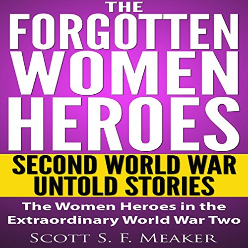 The Forgotten Women Heroes     Second World War Untold Stories: The Women Heroes in the Extraordinary World War Two              By:                                                                                                                                 Scott S. F. Meaker                               Narrated by:                                                                                                                                 Glenn Koster Jr.                      Length: 38 mins     1 rating     Overall 4.0