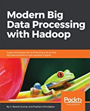 Modern Big Data Processing with Hadoop: Expert techniques for architecting end-to-end Big Data solutions to get valuable insights