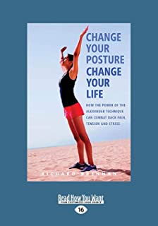 Change Your Posture Change Your Life: How the Power of the Alexander Technique Can Combat Back Pain, Tension and Stress