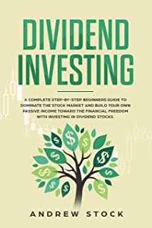 Dividend Investing: A Complete Step-by-Step Beginners Guide to Dominate the Stock Market and Build Your Own Passive Income...