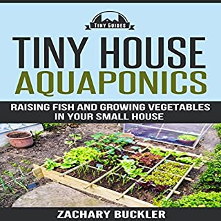 Tiny House Aquaponics     Raising Fish and Growing Vegetables in Your Small House              By:                                                                                                                                 Zachary Buckler                               Narrated by:                                                                                                                                 Tom Lennon                      Length: 28 mins     5 ratings     Overall 3.4