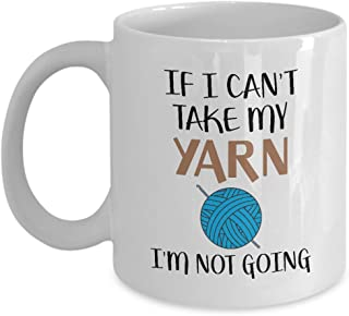 Knitting Coffee Mug - If I Can't Take My Yarn I'm Not Going - Crochet Coffee Cup, Gift for Crocheter or Knitter, Birthday Present for My Wife, Mom, Grandma, Grandmother - 11&15 oz White Ceramic Mug
