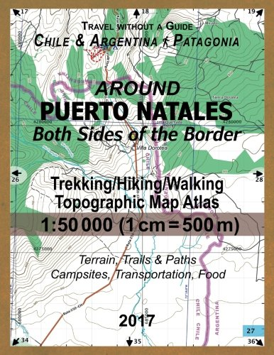 Around Puerto Natales Both Sides of the Border Trekking/Hiking/Walking Topographic Map Atlas 1: 50000 (1cm=500m) Chile & Argentina Patagonia 2017 ... for 2017 All the Necessary Information for C