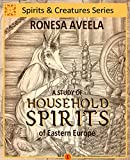 A Study of Household Spirits of Eastern Europe (Spirits and Creatures Series Book 1)