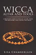 Wicca Altar and Tools: A Beginner's Guide to Wiccan Altars, Tools for Spellwork, and Casting the Circle (Practicing the Craft)