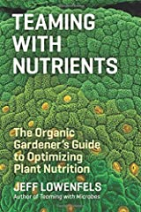 Teaming with Nutrients: The Organic Gardeners Guide to Optimizing Plant Nutrition by Jeff Lowenfels(2013-05-07) Unknown Binding