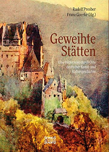 Geweihte Stätten: Eine Bilderreise durch Orte deutscher Kunst- und Kulturgeschichte