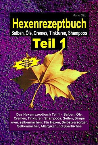 M.Otto Hexenrezeptbuch Teil 1 - Salben, Öle, Cremes, Tinkturen, Shampoos, Seifen, Sirups uvm. selbermachen: Für Hexen, Selbstversorger, Selbermacher, Allergiker und Sparfüchse