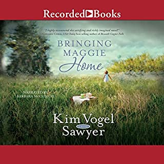 Bringing Maggie Home                   By:                                                                                                                                 Kim Vogel Sawyer                               Narrated by:                                                                                                                                 Barbara McCulloh                      Length: 12 hrs and 50 mins     261 ratings     Overall 4.5