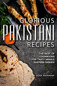 Glorious Pakistani Recipes: The Best of Cookbooks for Tasty Middle Eastern Dishes! by [Alice Waterson]