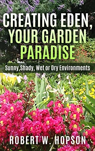 CREATING EDEN, YOUR GARDEN PARADISE: Sunny, Shady, Wet or Dry Environments (Worry Free Gardening Book 2) by [Robert W. Hopson]